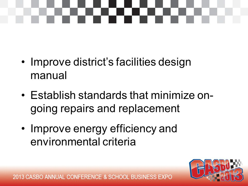 Improve district's facilities design manual Establish standards that minimize on- going repairs and replacement Improve energy efficiency and environmental criteria 2013 CASBO ANNUAL CONFERENCE & SCHOOL BUSINESS EXPO