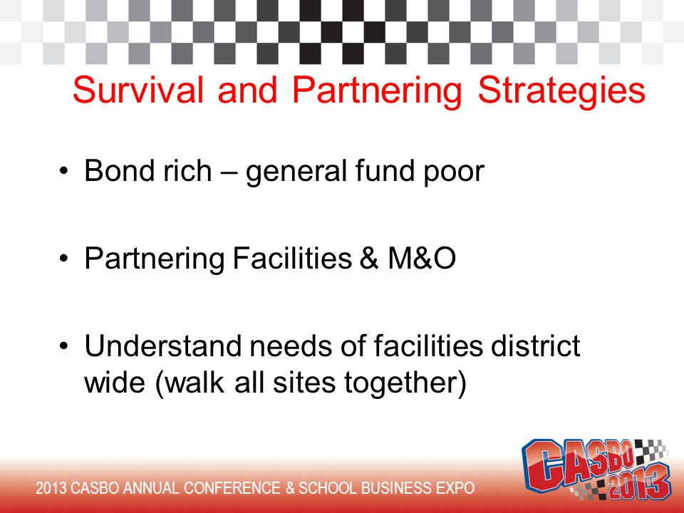 Bond rich – general fund poor Partnering Facilities & M&O Understand needs of facilities district wide (walk all sites together) 2013 CASBO ANNUAL CONFERENCE & SCHOOL BUSINESS EXPO Survival and Partnering Strategies
