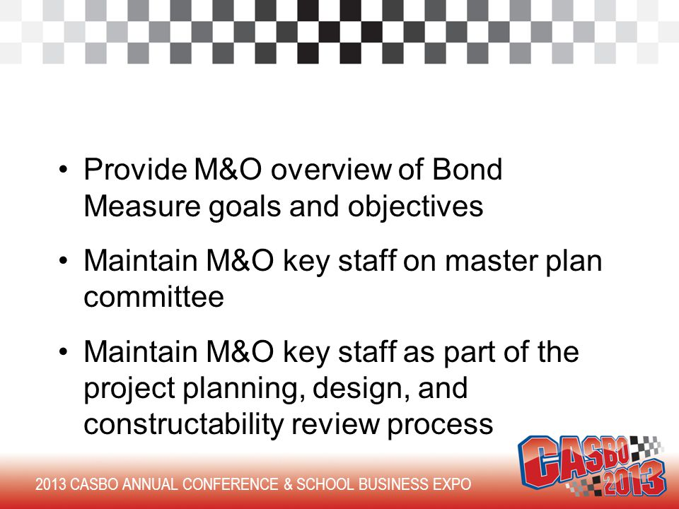 Provide M&O overview of Bond Measure goals and objectives Maintain M&O key staff on master plan committee Maintain M&O key staff as part of the project planning, design, and constructability review process 2013 CASBO ANNUAL CONFERENCE & SCHOOL BUSINESS EXPO