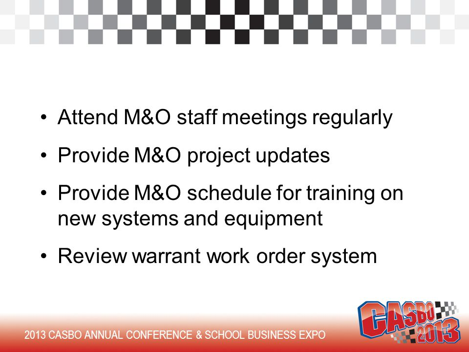 Attend M&O staff meetings regularly Provide M&O project updates Provide M&O schedule for training on new systems and equipment Review warrant work order system 2013 CASBO ANNUAL CONFERENCE & SCHOOL BUSINESS EXPO