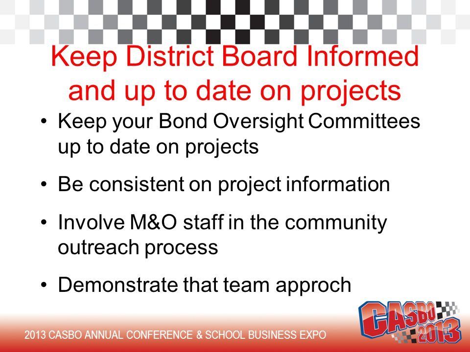 Keep your Bond Oversight Committees up to date on projects Be consistent on project information Involve M&O staff in the community outreach process Demonstrate that team approch 2013 CASBO ANNUAL CONFERENCE & SCHOOL BUSINESS EXPO Keep District Board Informed and up to date on projects