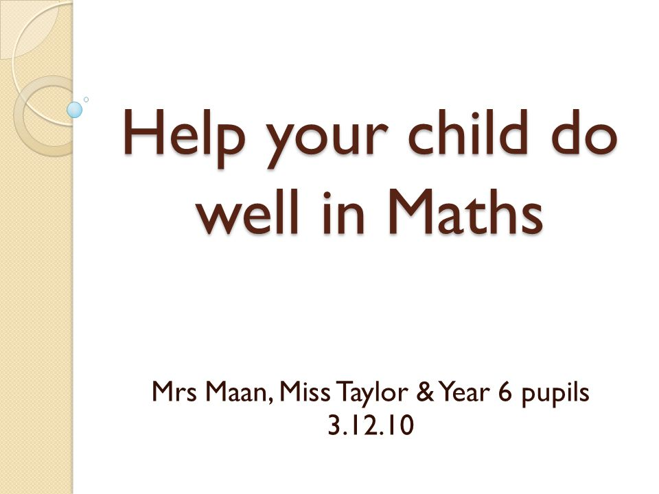 Help your child do well in Maths Mrs Maan, Miss Taylor & Year 6 pupils 3.12.10