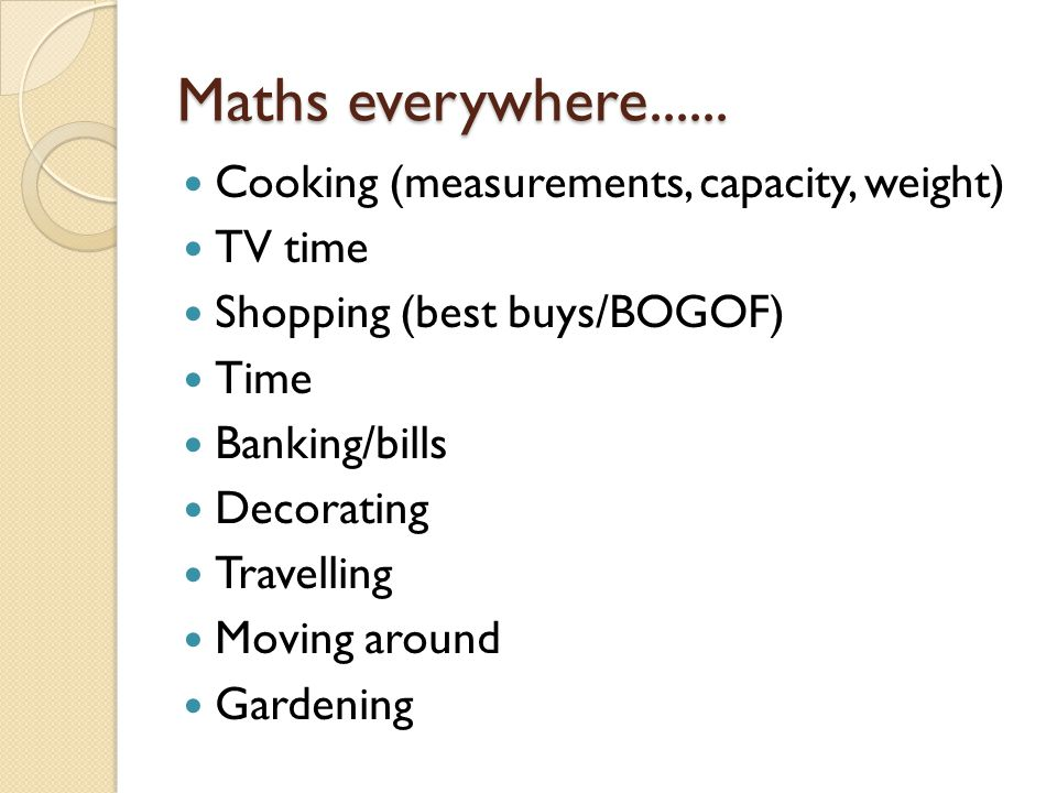 Maths everywhere...... Cooking (measurements, capacity, weight) TV time Shopping (best buys/BOGOF) Time Banking/bills Decorating Travelling Moving aro