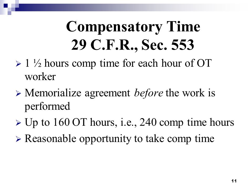 11 Compensatory Time 29 C.F.R., Sec. 553  1 ½ hours comp time for each hour of OT worker  Memorialize agreement before the work is performed  Up to