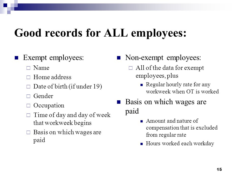 15 Good records for ALL employees: Exempt employees:  Name  Home address  Date of birth (if under 19)  Gender  Occupation  Time of day and day of week that workweek begins  Basis on which wages are paid Non-exempt employees:  All of the data for exempt employees, plus Regular hourly rate for any workweek when OT is worked Basis on which wages are paid Amount and nature of compensation that is excluded from regular rate Hours worked each workday