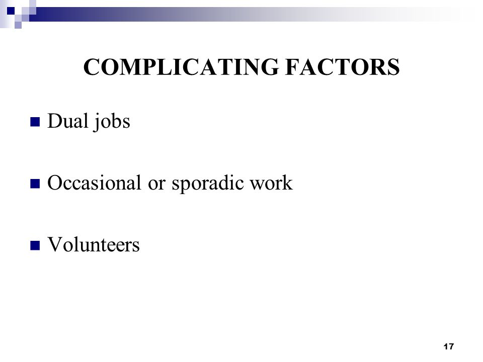 17 COMPLICATING FACTORS Dual jobs Occasional or sporadic work Volunteers