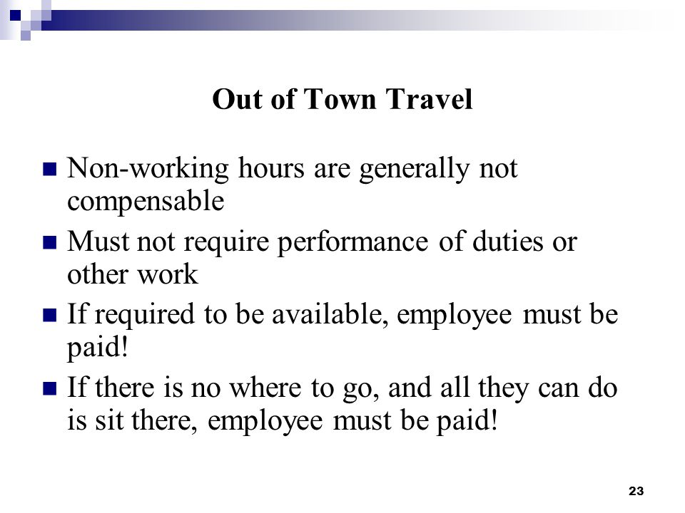 23 Out of Town Travel Non-working hours are generally not compensable Must not require performance of duties or other work If required to be available, employee must be paid.