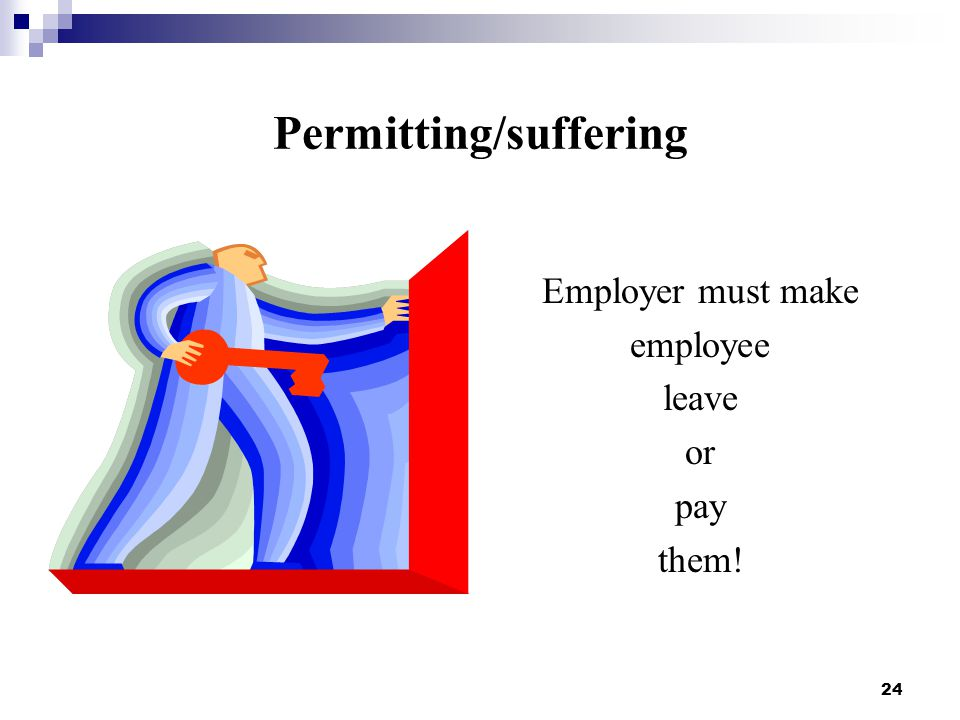 24 Permitting/suffering Employer must make employee leave or pay them!