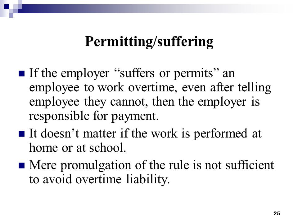 25 Permitting/suffering If the employer suffers or permits an employee to work overtime, even after telling employee they cannot, then the employer is responsible for payment.