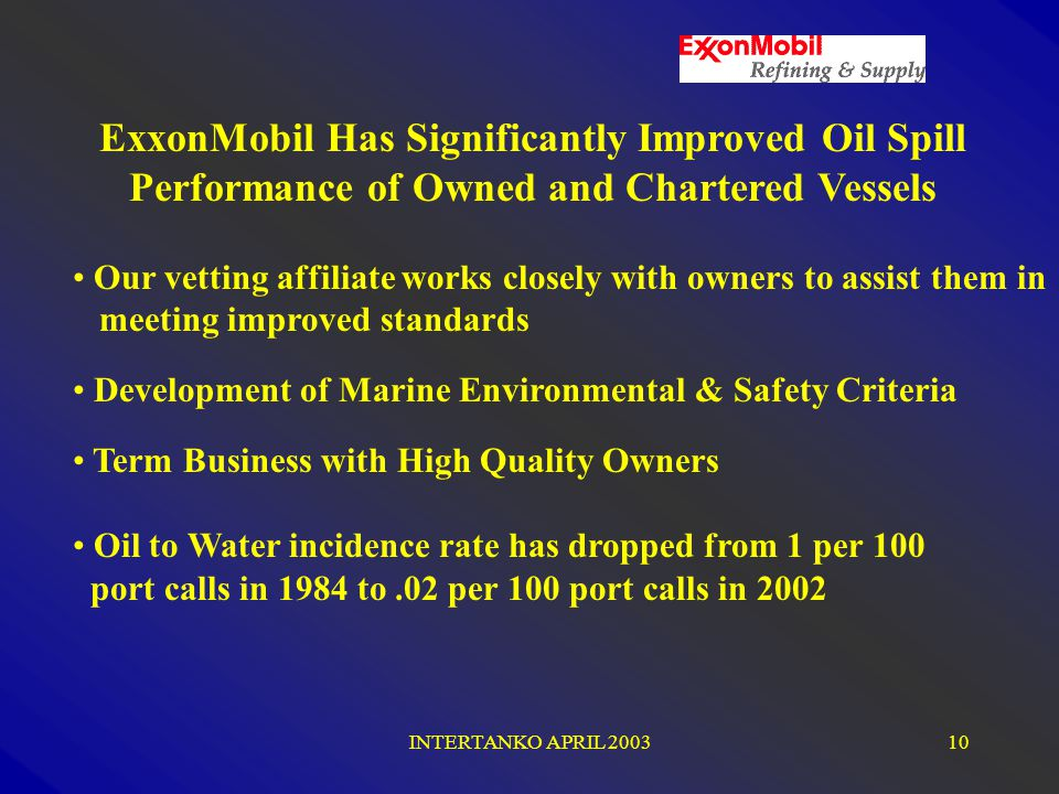 INTERTANKO APRIL 200310 Our vetting affiliate works closely with owners to assist them in meeting improved standards Development of Marine Environmental & Safety Criteria Term Business with High Quality Owners Oil to Water incidence rate has dropped from 1 per 100 port calls in 1984 to.02 per 100 port calls in 2002 ExxonMobil Has Significantly Improved Oil Spill Performance of Owned and Chartered Vessels