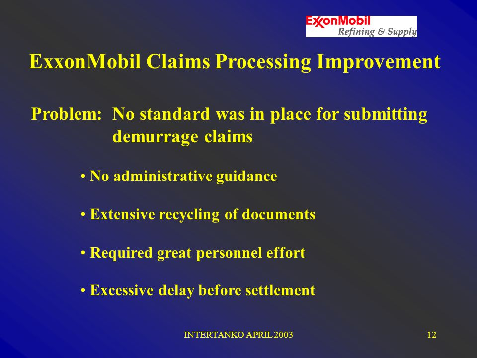 INTERTANKO APRIL 200312 Problem: No standard was in place for submitting demurrage claims No administrative guidance Extensive recycling of documents Required great personnel effort Excessive delay before settlement ExxonMobil Claims Processing Improvement