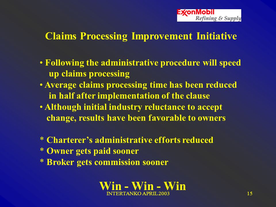 INTERTANKO APRIL 200315 Claims Processing Improvement Initiative Following the administrative procedure will speed up claims processing Average claims processing time has been reduced in half after implementation of the clause Although initial industry reluctance to accept change, results have been favorable to owners * Charterer's administrative efforts reduced * Owner gets paid sooner * Broker gets commission sooner Win - Win - Win