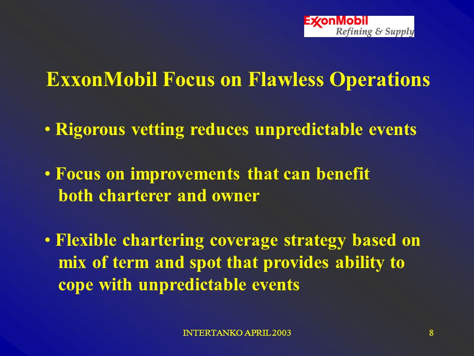 INTERTANKO APRIL 20038 ExxonMobil Focus on Flawless Operations Rigorous vetting reduces unpredictable events Focus on improvements that can benefit both charterer and owner Flexible chartering coverage strategy based on mix of term and spot that provides ability to cope with unpredictable events