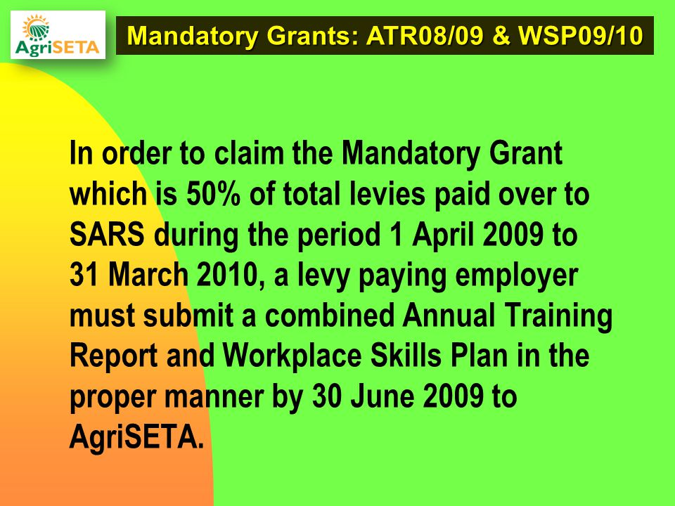 Mandatory Grants: ATR08/09 & WSP09/10 In order to claim the Mandatory Grant which is 50% of total levies paid over to SARS during the period 1 April 2009 to 31 March 2010, a levy paying employer must submit a combined Annual Training Report and Workplace Skills Plan in the proper manner by 30 June 2009 to AgriSETA.