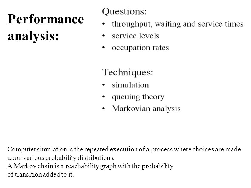 Performance analysis: Computer simulation is the repeated execution of a process where choices are made upon various probability distributions.