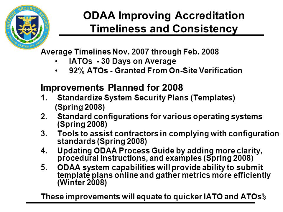 4 ODAA Metrics Security Plan Reviews February 2008 114 IATO Plans Submitted and Reviewed 9 Days – Time to perform initial DSS review (1 st QTR 2008 10) 9 Days – Contractors response to DSS questions/comments (1st QTR 2008 6) 26 Days – Time from DSS receipt of plans to granting of IATOs (1st QTR 2008 27) 30 Days – Average Review Time