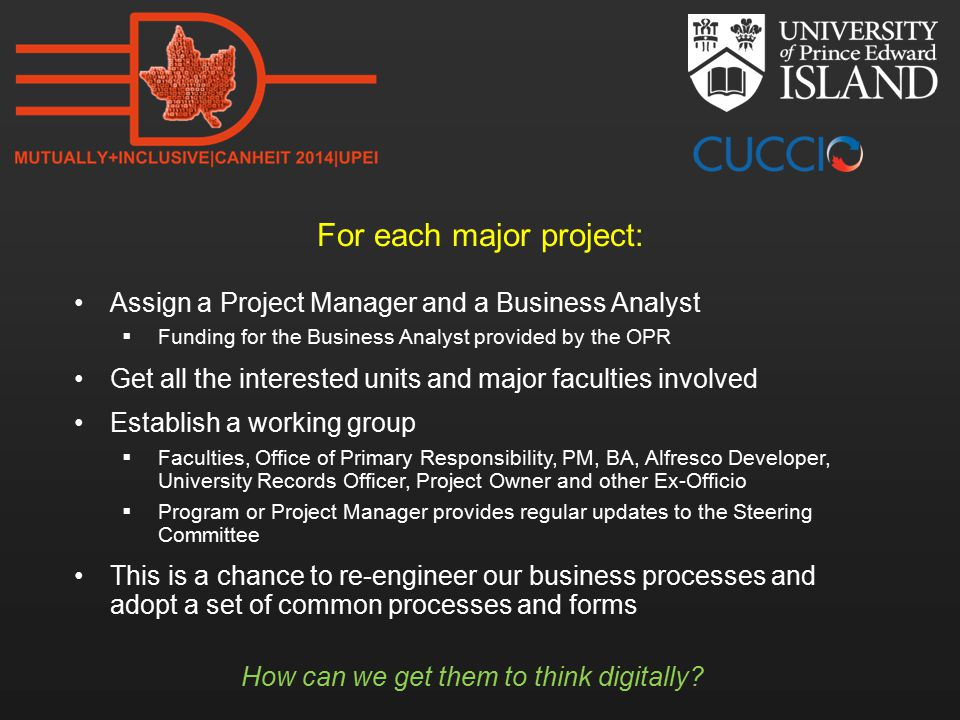 For each major project: Assign a Project Manager and a Business Analyst  Funding for the Business Analyst provided by the OPR Get all the interested units and major faculties involved Establish a working group  Faculties, Office of Primary Responsibility, PM, BA, Alfresco Developer, University Records Officer, Project Owner and other Ex-Officio  Program or Project Manager provides regular updates to the Steering Committee This is a chance to re-engineer our business processes and adopt a set of common processes and forms How can we get them to think digitally
