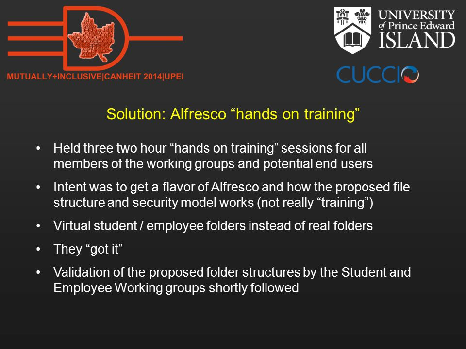 Solution: Alfresco hands on training Held three two hour hands on training sessions for all members of the working groups and potential end users Intent was to get a flavor of Alfresco and how the proposed file structure and security model works (not really training ) Virtual student / employee folders instead of real folders They got it Validation of the proposed folder structures by the Student and Employee Working groups shortly followed