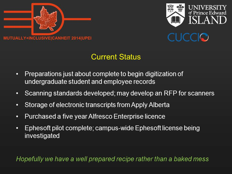 Current Status Preparations just about complete to begin digitization of undergraduate student and employee records Scanning standards developed; may develop an RFP for scanners Storage of electronic transcripts from Apply Alberta Purchased a five year Alfresco Enterprise licence Ephesoft pilot complete; campus-wide Ephesoft license being investigated Hopefully we have a well prepared recipe rather than a baked mess