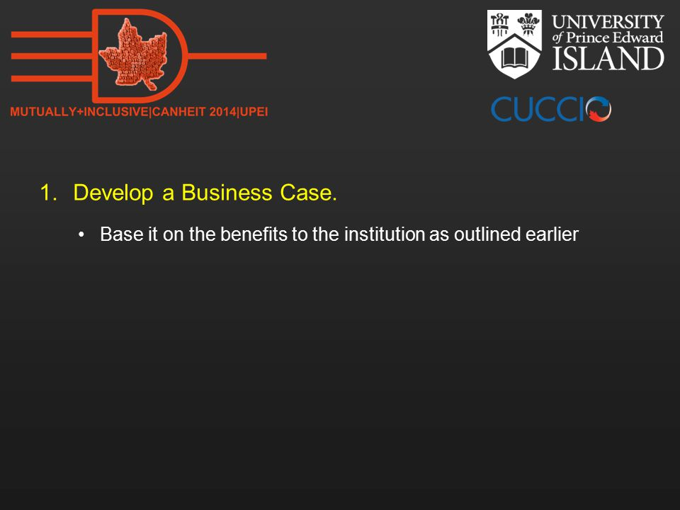 1.Develop a Business Case. Base it on the benefits to the institution as outlined earlier