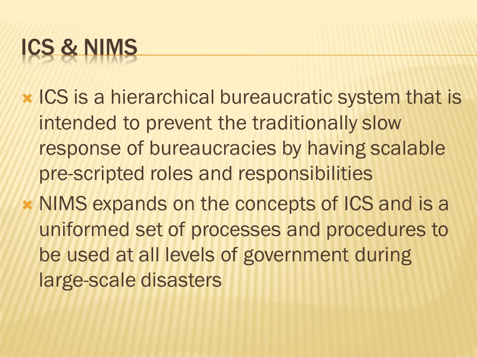  ICS is a hierarchical bureaucratic system that is intended to prevent the traditionally slow response of bureaucracies by having scalable pre-scripted roles and responsibilities  NIMS expands on the concepts of ICS and is a uniformed set of processes and procedures to be used at all levels of government during large-scale disasters