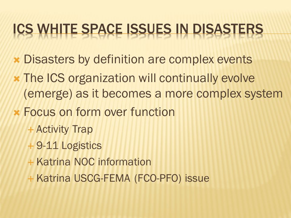  Disasters by definition are complex events  The ICS organization will continually evolve (emerge) as it becomes a more complex system  Focus on form over function  Activity Trap  9-11 Logistics  Katrina NOC information  Katrina USCG-FEMA (FCO-PFO) issue