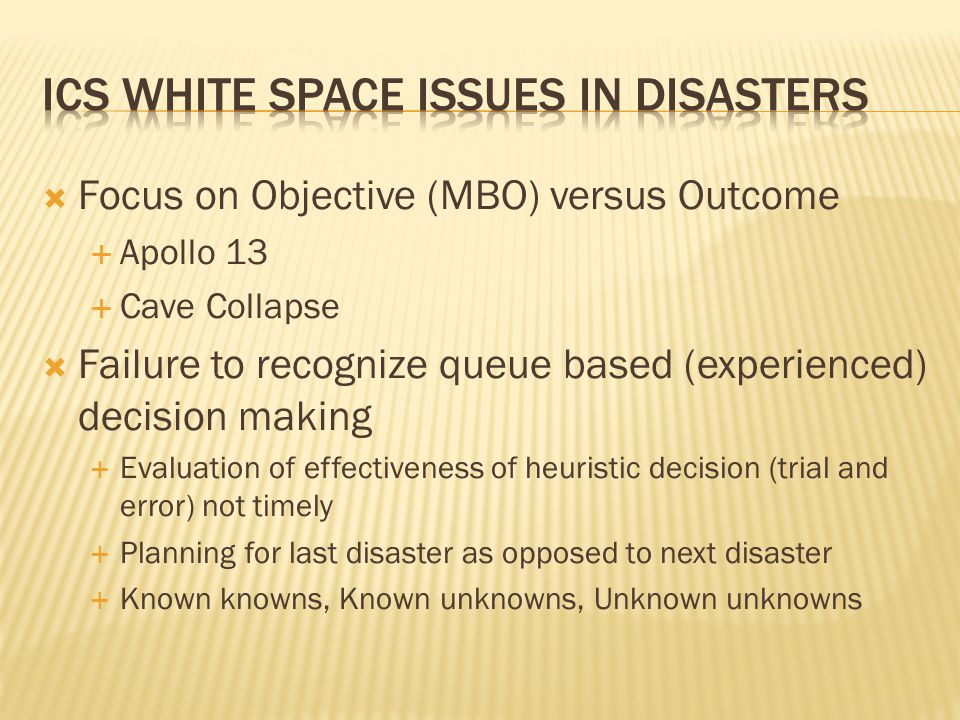  Focus on Objective (MBO) versus Outcome  Apollo 13  Cave Collapse  Failure to recognize queue based (experienced) decision making  Evaluation of effectiveness of heuristic decision (trial and error) not timely  Planning for last disaster as opposed to next disaster  Known knowns, Known unknowns, Unknown unknowns