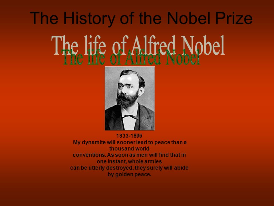 The History of the Nobel Prize 1833-1896 My dynamite will sooner lead to peace than a thousand world conventions. As soon as men will find that in one
