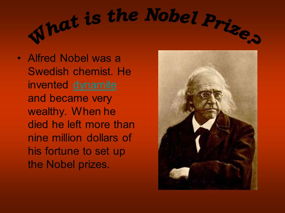 Alfred Nobel was a Swedish chemist. He invented dynamite and became very wealthy. When he died he left more than nine million dollars of his fortune t