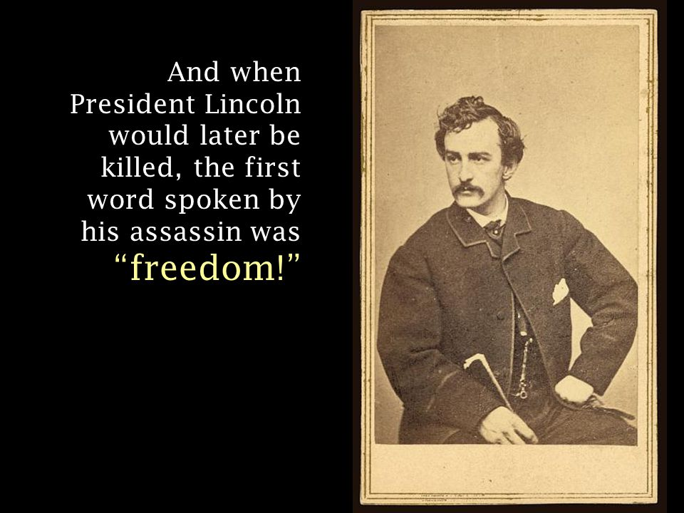And when President Lincoln would later be killed, the first word spoken by his assassin was freedom!