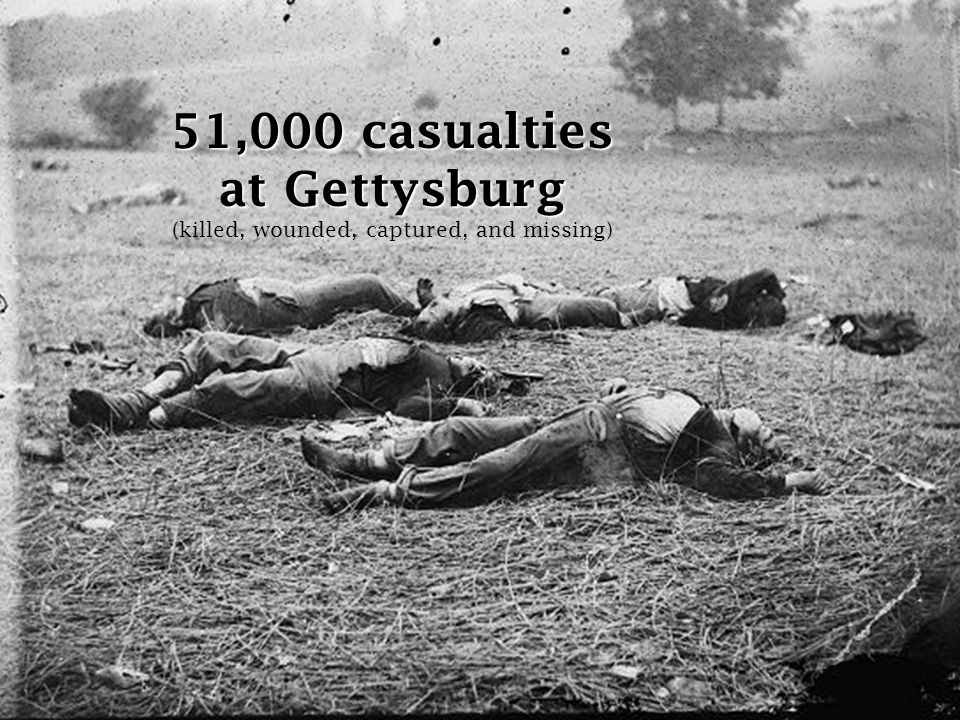 51,000 casualties at Gettysburg (killed, wounded, captured, and missing)