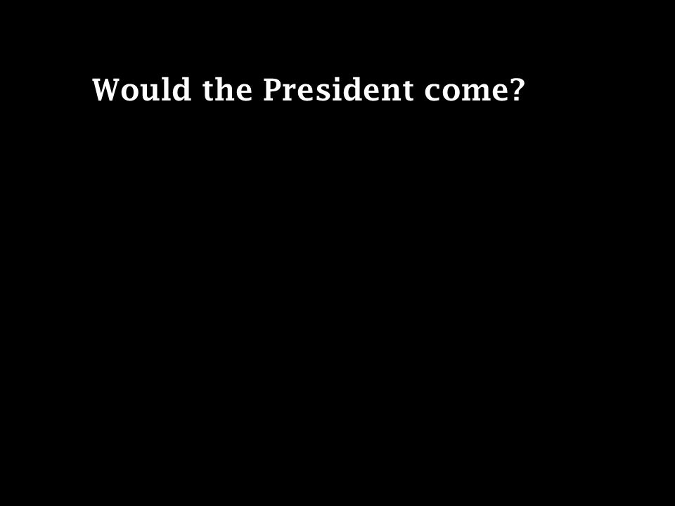 Would the President come