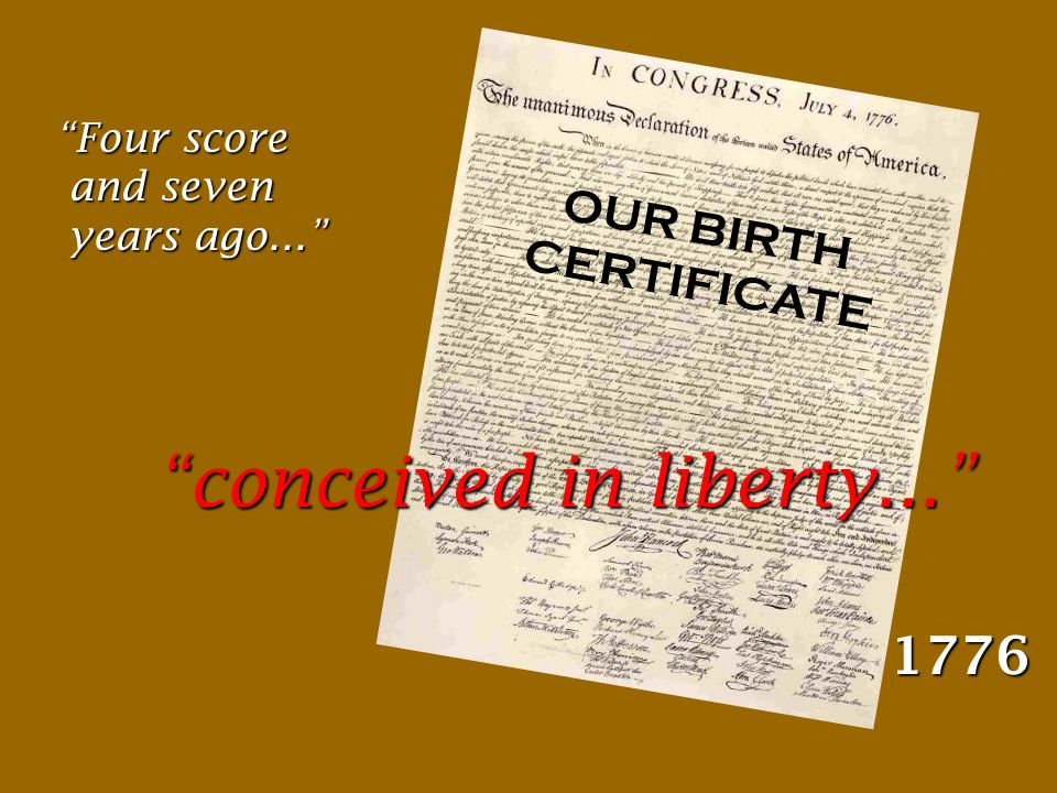 Four score and seven years ago... 1776 conceived in liberty... OUR BIRTH CERTIFICATE