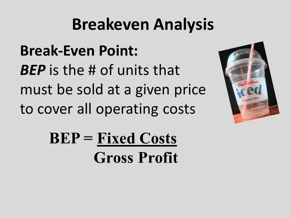 Breakeven Analysis Break-Even Point: BEP is the # of units that must be sold at a given price to cover all operating costs BEP = Fixed Costs Gross Profit