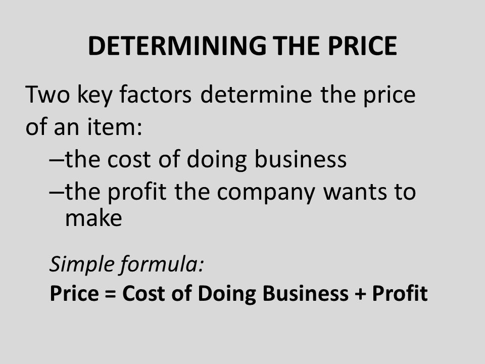 Two key factors determine the price of an item: – the cost of doing business – the profit the company wants to make Simple formula: Price = Cost of Doing Business + Profit DETERMINING THE PRICE