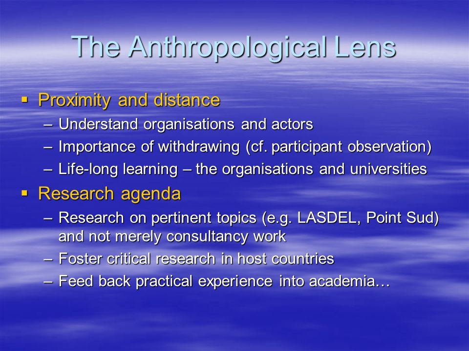 The Anthropological Lens  Proximity and distance –Understand organisations and actors –Importance of withdrawing (cf.