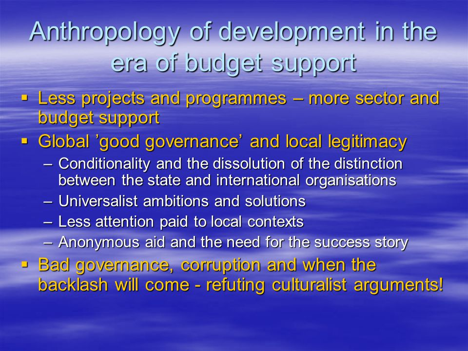 Anthropology of development in the era of budget support  Less projects and programmes – more sector and budget support  Global 'good governance' and local legitimacy –Conditionality and the dissolution of the distinction between the state and international organisations –Universalist ambitions and solutions –Less attention paid to local contexts –Anonymous aid and the need for the success story  Bad governance, corruption and when the backlash will come - refuting culturalist arguments!