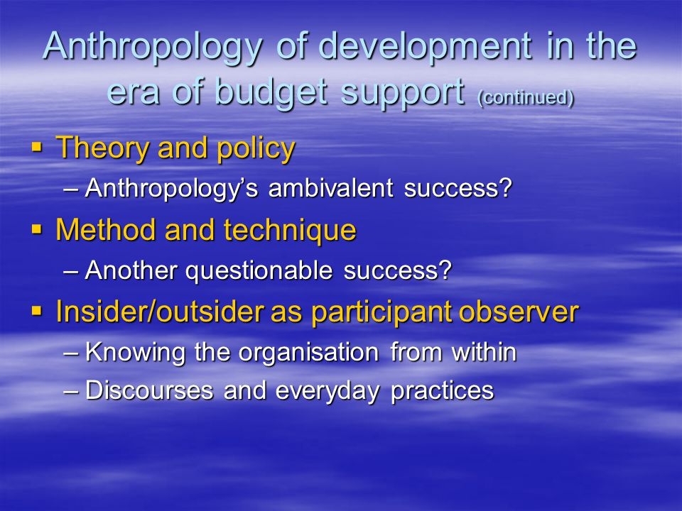 Anthropology of development in the era of budget support (continued)  Theory and policy –Anthropology's ambivalent success.