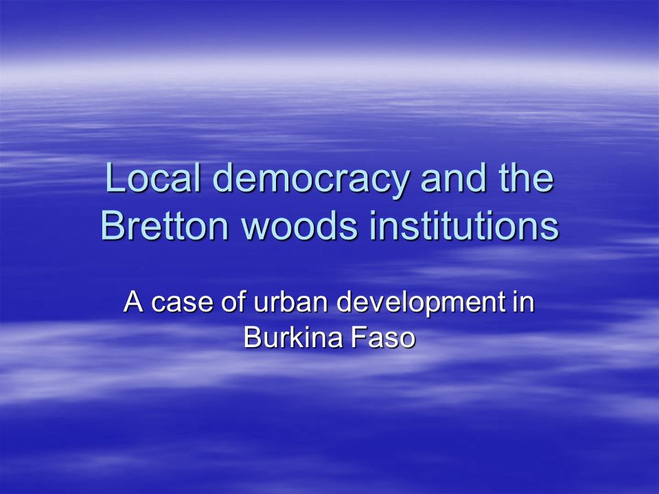 Local democracy and the Bretton woods institutions A case of urban development in Burkina Faso