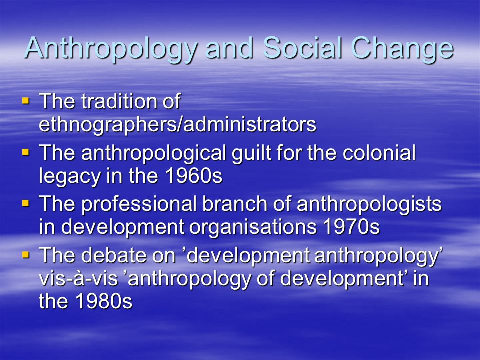 Anthropology and Social Change  The tradition of ethnographers/administrators  The anthropological guilt for the colonial legacy in the 1960s  The professional branch of anthropologists in development organisations 1970s  The debate on 'development anthropology' vis-à-vis 'anthropology of development' in the 1980s