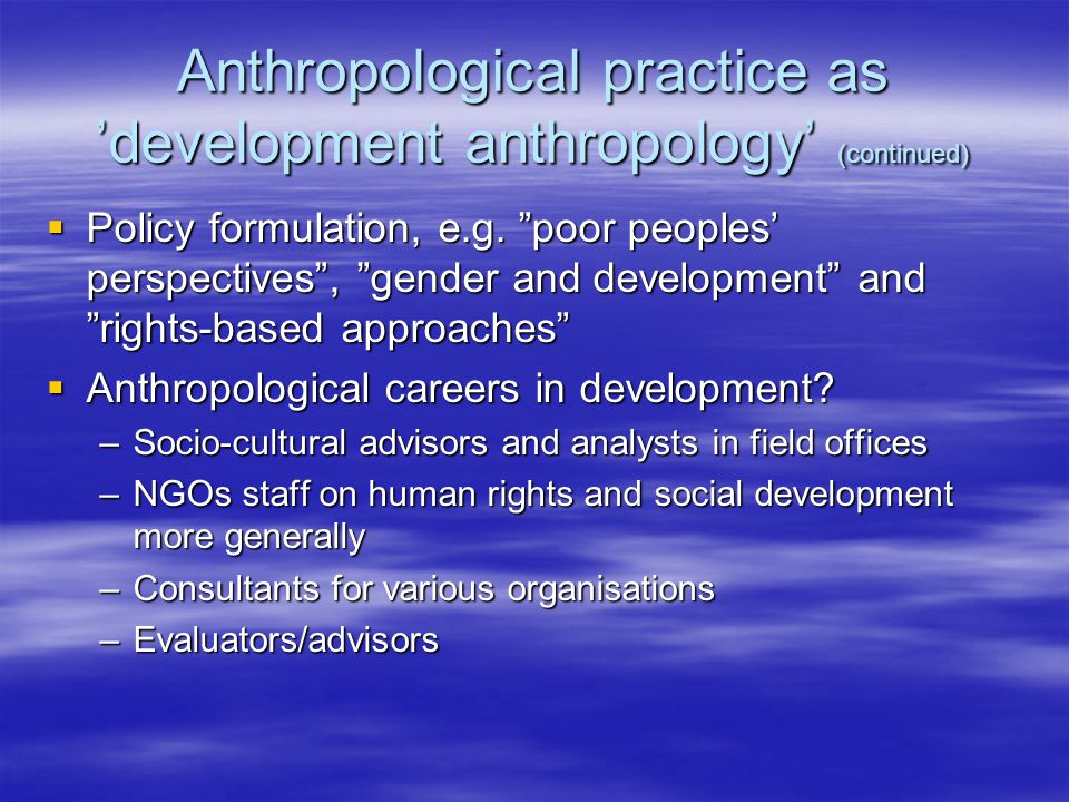 Anthropological practice as 'development anthropology' (continued)  Policy formulation, e.g.