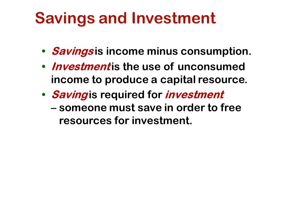 Savings and Investment Savings is income minus consumption.