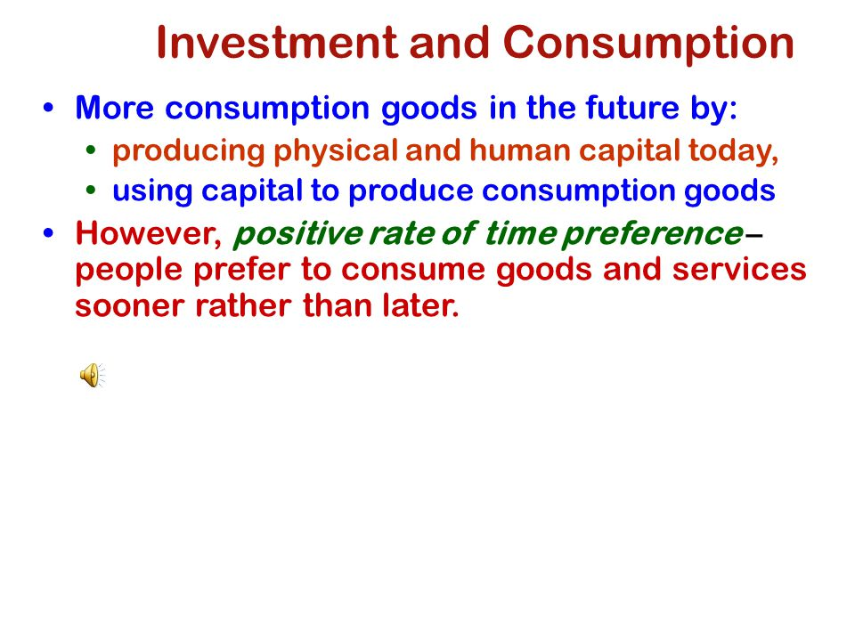 Investment and Consumption More consumption goods in the future by: producing physical and human capital today, using capital to produce consumption goods However, positive rate of time preference – people prefer to consume goods and services sooner rather than later.