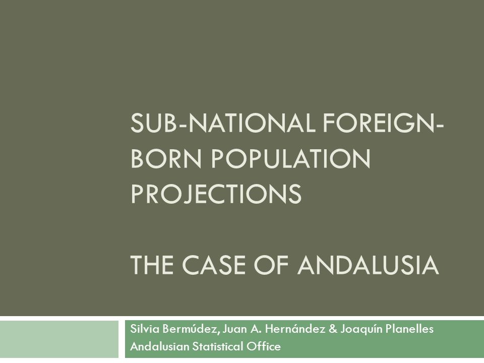 SUB-NATIONAL FOREIGN- BORN POPULATION PROJECTIONS THE CASE OF ANDALUSIA Silvia Bermúdez, Juan A. Hernández & Joaquín Planelles Andalusian Statistical