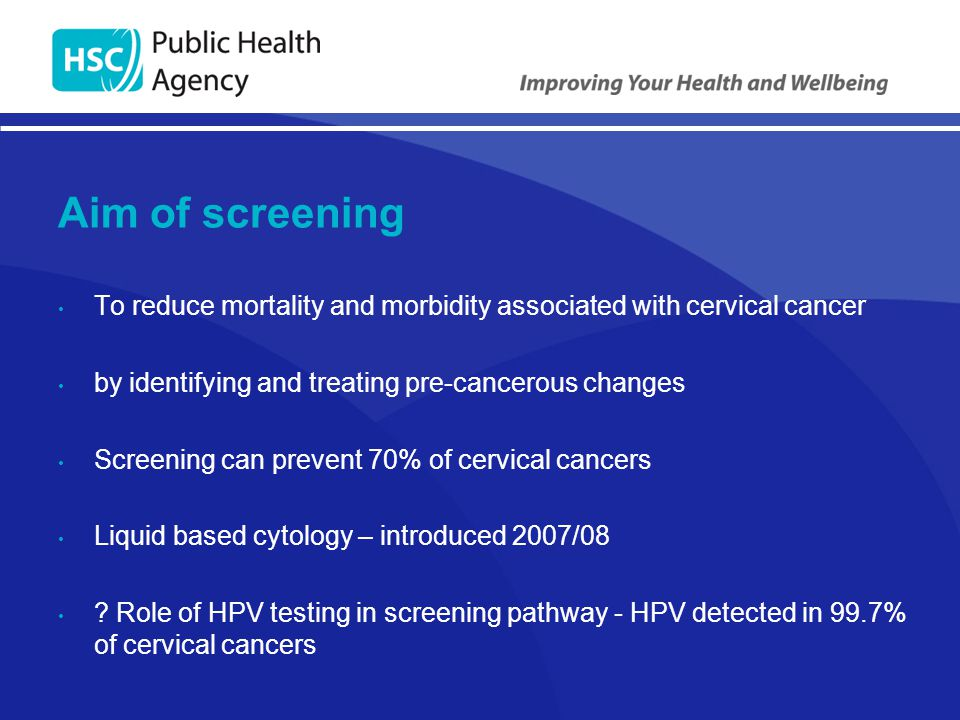 Aim of screening To reduce mortality and morbidity associated with cervical cancer by identifying and treating pre-cancerous changes Screening can pre