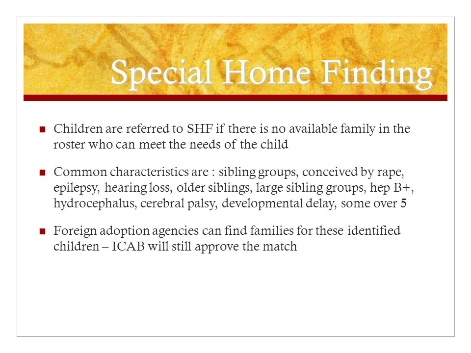 Special Home Finding Children are referred to SHF if there is no available family in the roster who can meet the needs of the child Common characteristics are : sibling groups, conceived by rape, epilepsy, hearing loss, older siblings, large sibling groups, hep B+, hydrocephalus, cerebral palsy, developmental delay, some over 5 Foreign adoption agencies can find families for these identified children – ICAB will still approve the match