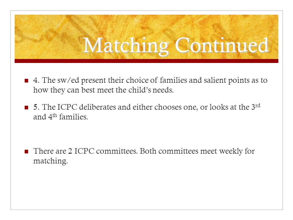 Matching Continued 4. The sw/ed present their choice of families and salient points as to how they can best meet the child's needs. 5. The ICPC delibe