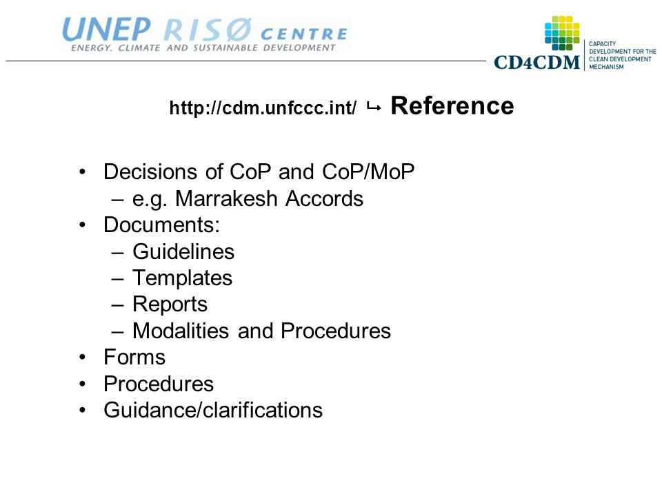 http://cdm.unfccc.int/  Reference Decisions of CoP and CoP/MoP –e.g. Marrakesh Accords Documents: –Guidelines –Templates –Reports –Modalities and Pro