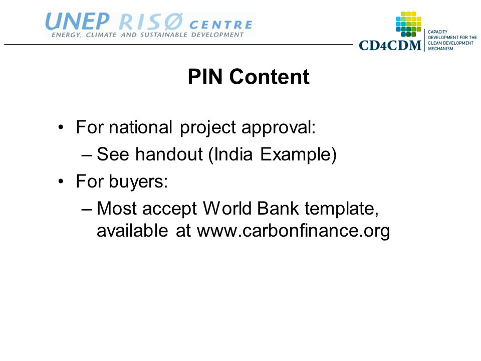 PIN Content For national project approval: –See handout (India Example) For buyers: –Most accept World Bank template, available at www.carbonfinance.o