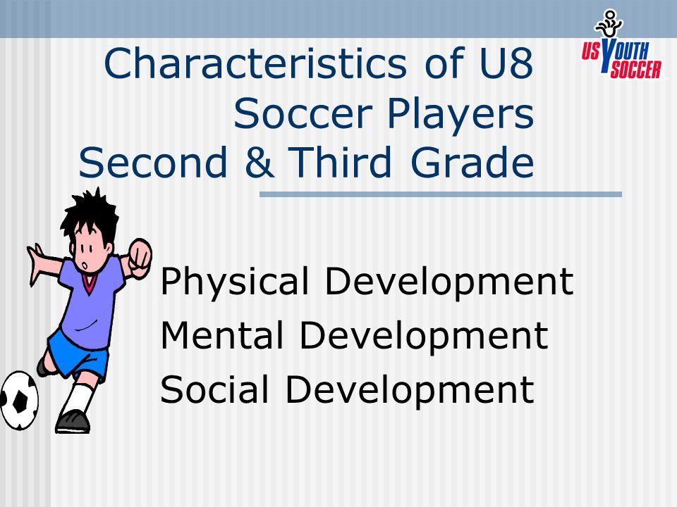 Characteristics of U8 Soccer Players Second & Third Grade Physical Development Mental Development Social Development